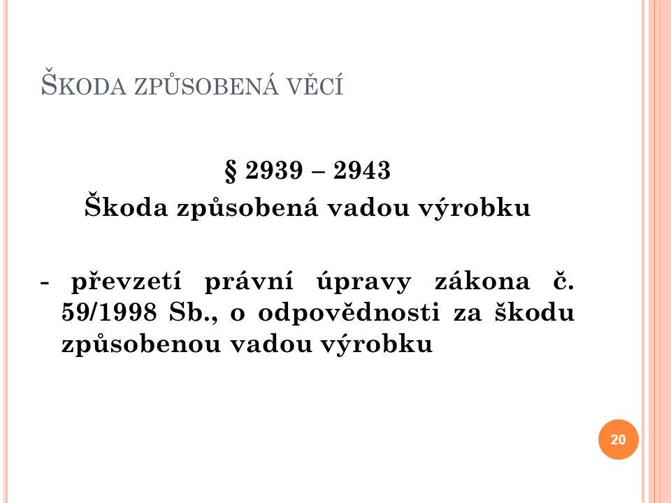 Š KODA ZPŮSOBENÁ VĚCÍ § 2939 – 2943 Škoda způsobená vadou výrobku - převzetí právní úpravy zákona č. 59/1998 Sb., o odpovědnosti za škodu způsobenou v