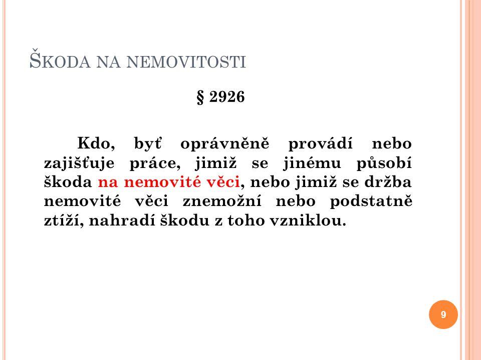 Š KODA NA NEMOVITOSTI § 2926 Kdo, byť oprávněně provádí nebo zajišťuje práce, jimiž se jinému působí škoda na nemovité věci, nebo jimiž se držba nemov