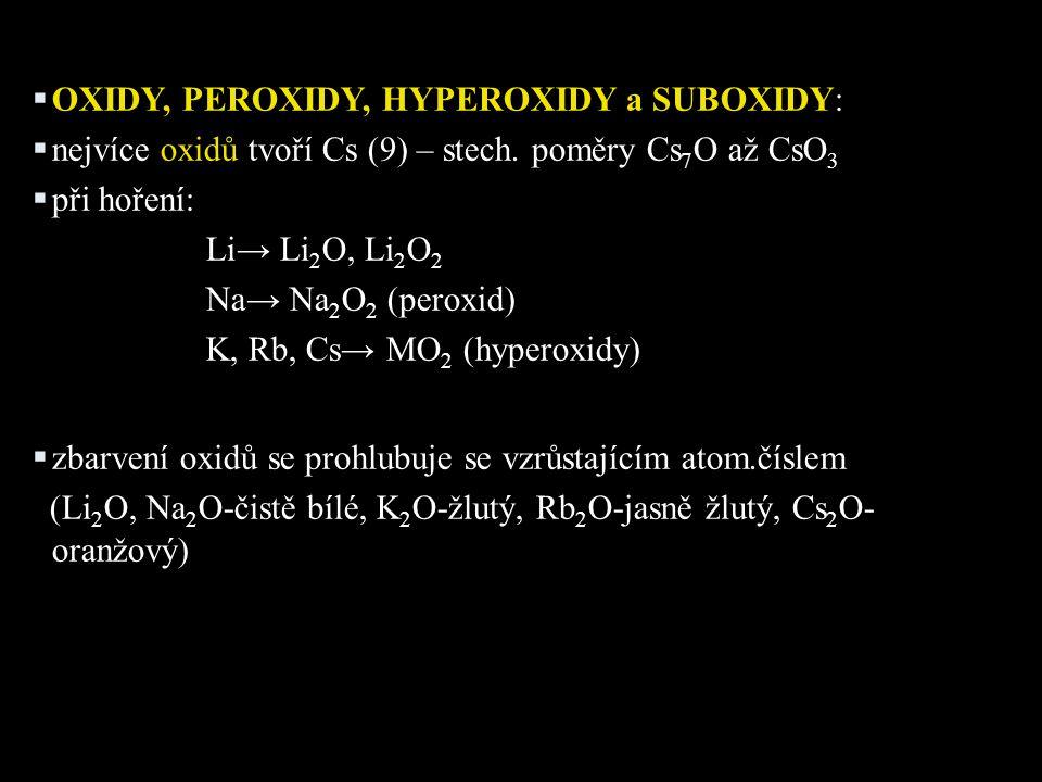  OXIDY, PEROXIDY, HYPEROXIDY a SUBOXIDY:  nejvíce oxidů tvoří Cs (9) – stech. poměry Cs 7 O až CsO 3  při hoření: Li→ Li 2 O, Li 2 O 2 Na→ Na 2 O 2
