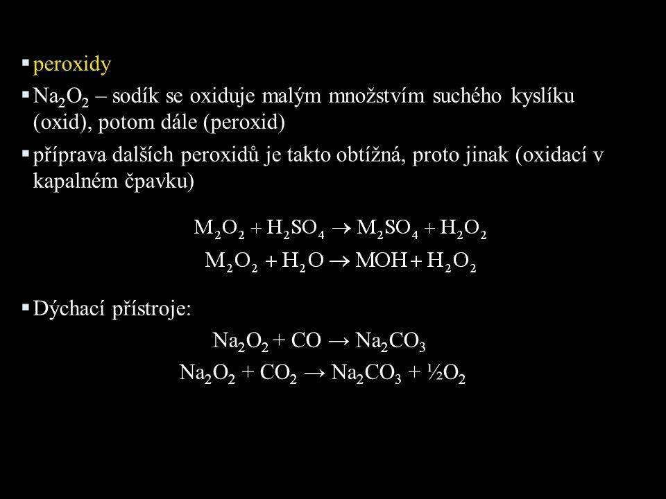  peroxidy  Na 2 O 2 – sodík se oxiduje malým množstvím suchého kyslíku (oxid), potom dále (peroxid)  příprava dalších peroxidů je takto obtížná, proto jinak (oxidací v kapalném čpavku)  Dýchací přístroje: Na 2 O 2 + CO → Na 2 CO 3 Na 2 O 2 + CO 2 → Na 2 CO 3 + ½O 2