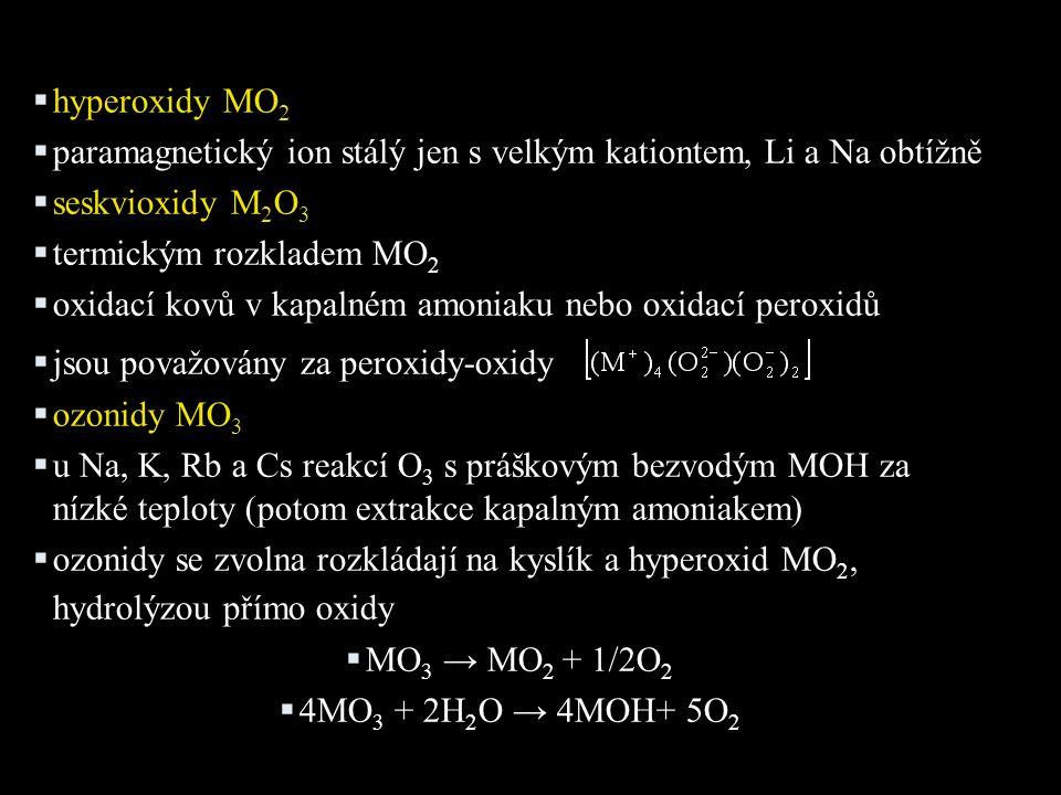  hyperoxidy MO 2  paramagnetický ion stálý jen s velkým kationtem, Li a Na obtížně  seskvioxidy M 2 O 3  termickým rozkladem MO 2  oxidací kovů v kapalném amoniaku nebo oxidací peroxidů  jsou považovány za peroxidy-oxidy  ozonidy MO 3  u Na, K, Rb a Cs reakcí O 3 s práškovým bezvodým MOH za nízké teploty (potom extrakce kapalným amoniakem)  ozonidy se zvolna rozkládají na kyslík a hyperoxid MO 2, hydrolýzou přímo oxidy  MO 3 → MO 2 + 1/2O 2  4MO 3 + 2H 2 O → 4MOH+ 5O 2