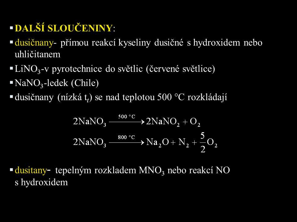  DALŠÍ SLOUČENINY:  dusičnany- přímou reakcí kyseliny dusičné s hydroxidem nebo uhličitanem  LiNO 3 -v pyrotechnice do světlic (červené světlice)  NaNO 3 -ledek (Chile)  dusičnany (nízká t t ) se nad teplotou 500 °C rozkládají  dusitany - tepelným rozkladem MNO 3 nebo reakcí NO s hydroxidem