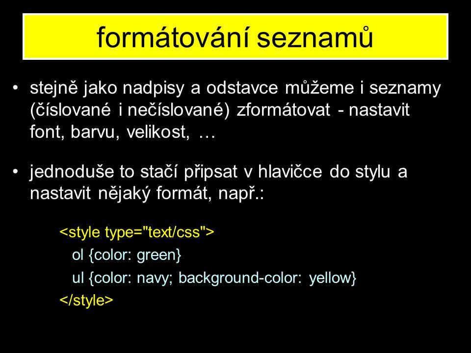 formátování seznamů stejně jako nadpisy a odstavce můžeme i seznamy (číslované i nečíslované) zformátovat - nastavit font, barvu, velikost, … jednoduše to stačí připsat v hlavičce do stylu a nastavit nějaký formát, např.: ol {color: green} ul {color: navy; background-color: yellow}