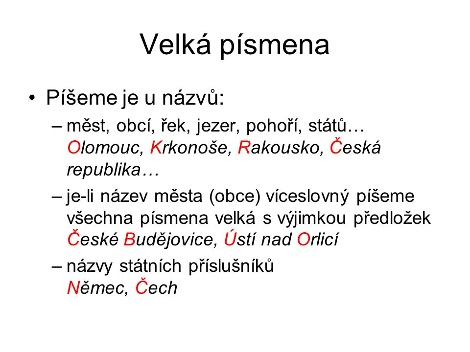 Velká písmena Píšeme je u názvů: –měst, obcí, řek, jezer, pohoří, států… Olomouc, Krkonoše, Rakousko, Česká republika… –je-li název města (obce) víces