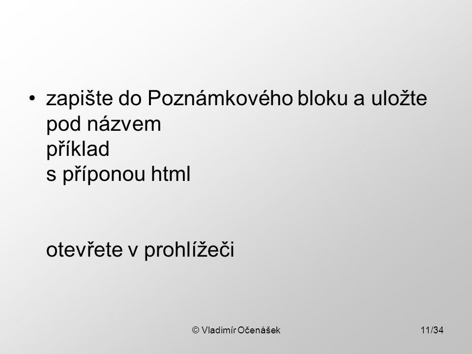 © Vladimír Očenášek11/34 zapište do Poznámkového bloku a uložte pod názvem příklad s příponou html otevřete v prohlížeči