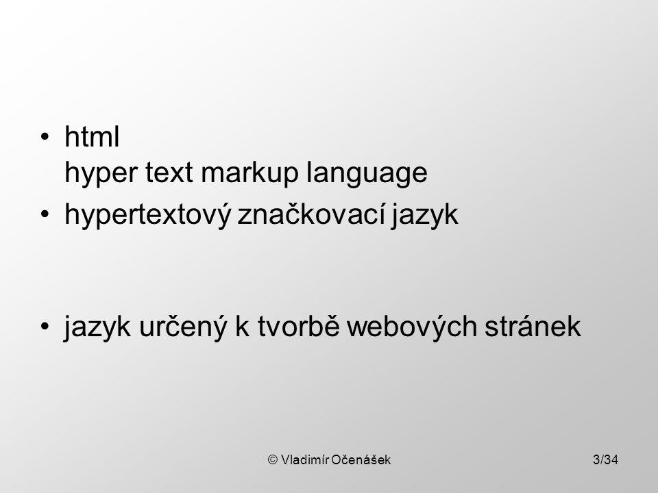 © Vladimír Očenášek3/34 html hyper text markup language hypertextový značkovací jazyk jazyk určený k tvorbě webových stránek