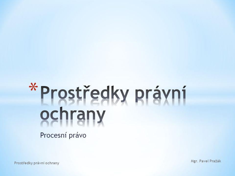 Procesní právo Mgr. Pavel Pražák Prostředky právní ochrany