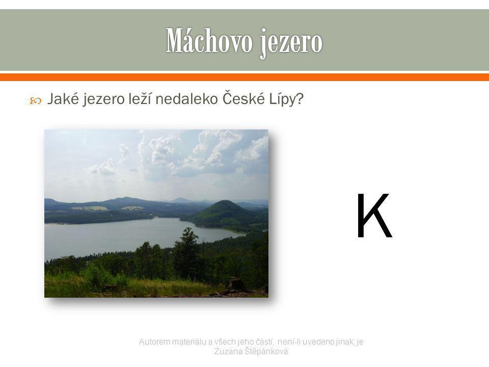  Jaké jezero leží nedaleko České Lípy? Autorem materiálu a všech jeho částí, není-li uvedeno jinak, je Zuzana Štěpánková K
