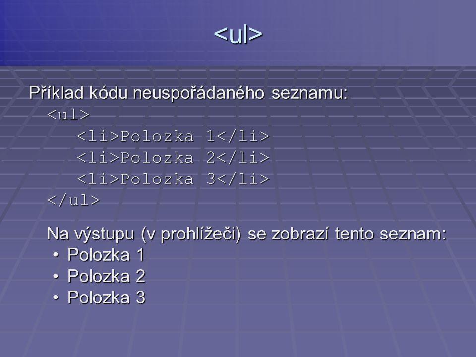 Příklad kódu neuspořádaného seznamu: <ul> Polozka 1 Polozka 1 Polozka 2 Polozka 2 Polozka 3 Polozka 3 </ul> Na výstupu (v prohlížeči) se zobrazí tento seznam: Polozka 1Polozka 1 Polozka 2Polozka 2 Polozka 3Polozka 3<ul>
