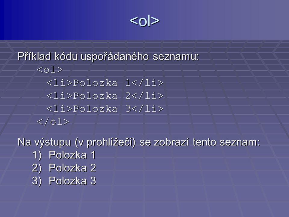 Příklad kódu uspořádaného seznamu: Polozka 1 Polozka 1 Polozka 2 Polozka 2 Polozka 3 Polozka 3 Na výstupu (v prohlížeči) se zobrazí tento seznam: 1)Polozka 1 2)Polozka 2 3)Polozka 3 <ol>