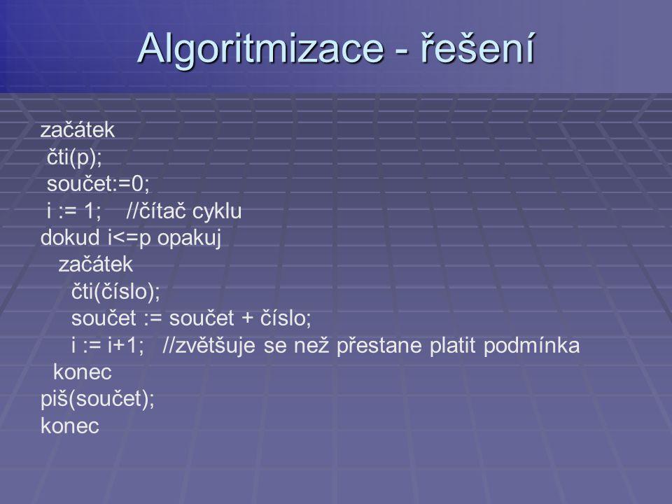 začátek čti(p); součet:=0; i := 1; //čítač cyklu dokud i<=p opakuj začátek čti(číslo); součet := součet + číslo; i := i+1; //zvětšuje se než přestane platit podmínka konec piš(součet); konec Algoritmizace - řešení