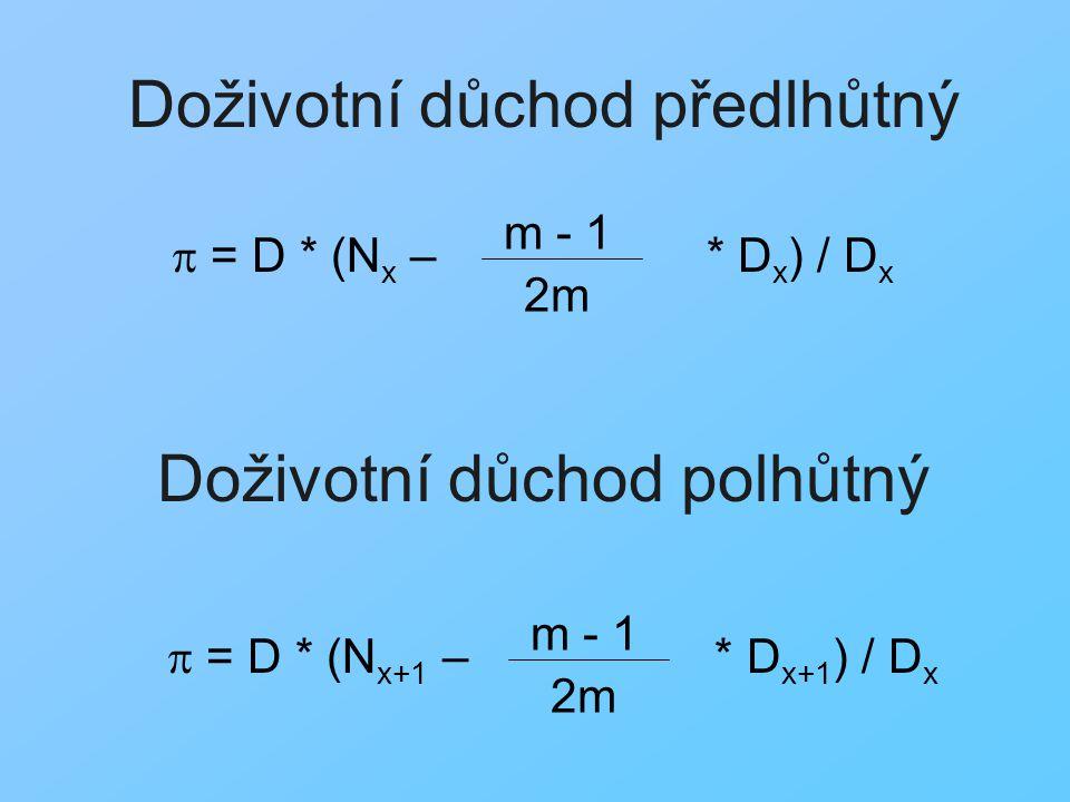 Dočasný důchod předlhůtný Dočasný důchod polhůtný  = D * (N x – * D x – N x+n – * D x+n ) m - 1 2m m - 1 2m DxDx  = D * (N x+1 – * D x+1 – N x+n+1 – * D x+n+1 ) m - 1 2m m - 1 2m DxDx