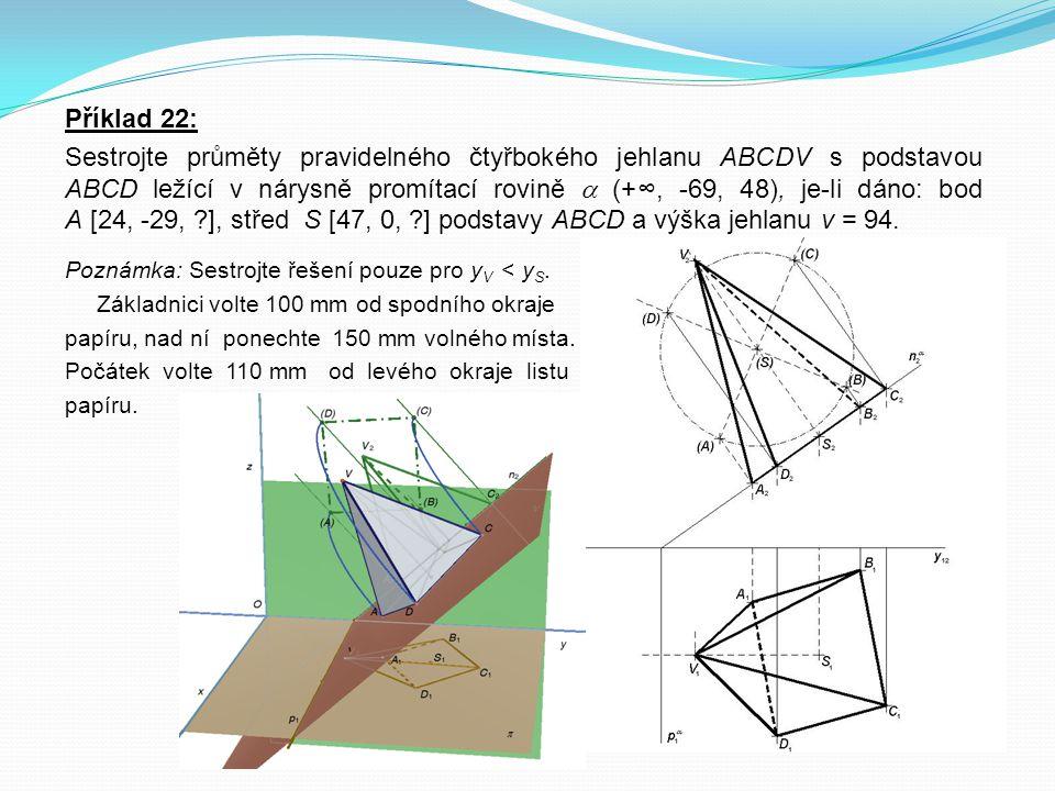 Příklad 22: Sestrojte průměty pravidelného čtyřbokého jehlanu ABCDV s podstavou ABCD ležící v nárysně promítací rovině  (+∞, -69, 48), je-li dáno: bo