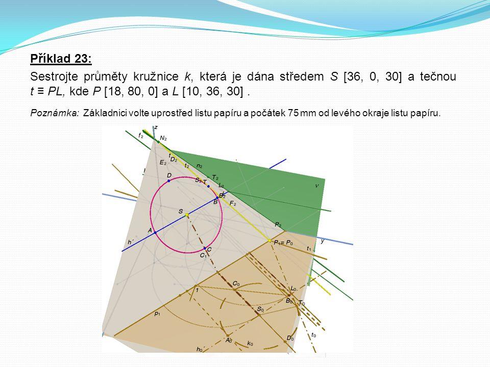 Příklad 23: Sestrojte průměty kružnice k, která je dána středem S [36, 0, 30] a tečnou t ≡ PL, kde P [18, 80, 0] a L [10, 36, 30]. Poznámka: Základnic