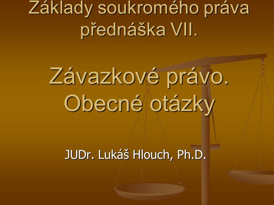 Základy soukromého práva přednáška VII. Závazkové právo. Obecné otázky JUDr. Lukáš Hlouch, Ph.D.
