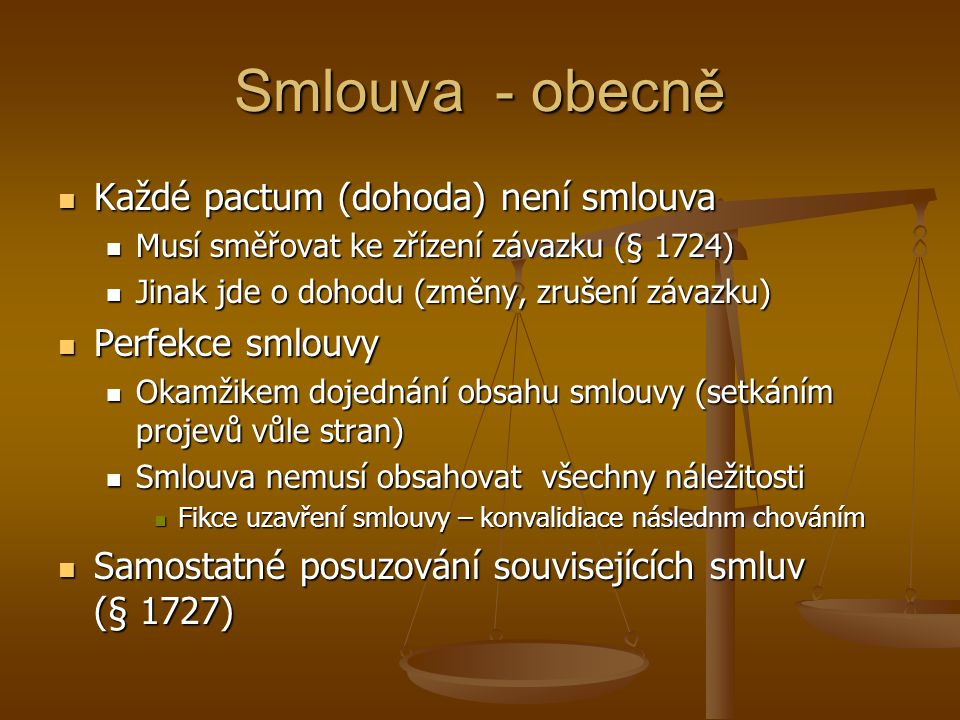 Smlouva - obecně Každé pactum (dohoda) není smlouva Každé pactum (dohoda) není smlouva Musí směřovat ke zřízení závazku (§ 1724) Musí směřovat ke zříz