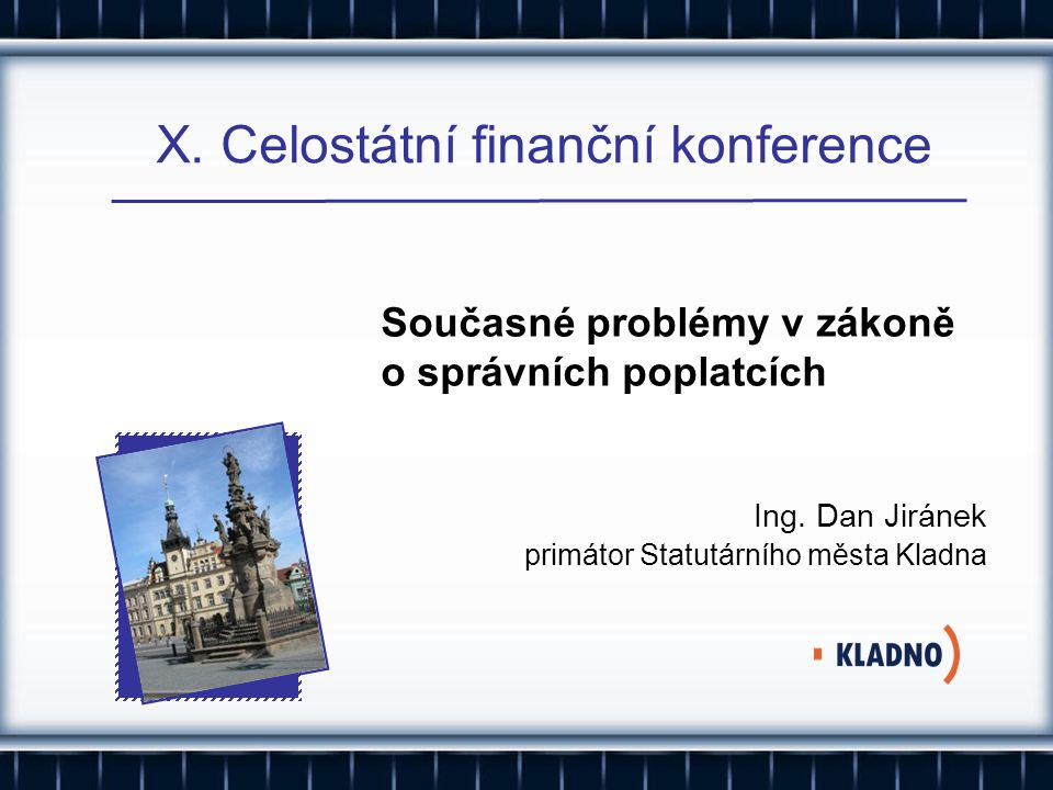 X. Celostátní finanční konference Ing. Dan Jiránek primátor Statutárního města Kladna Současné problémy v zákoně o správních poplatcích