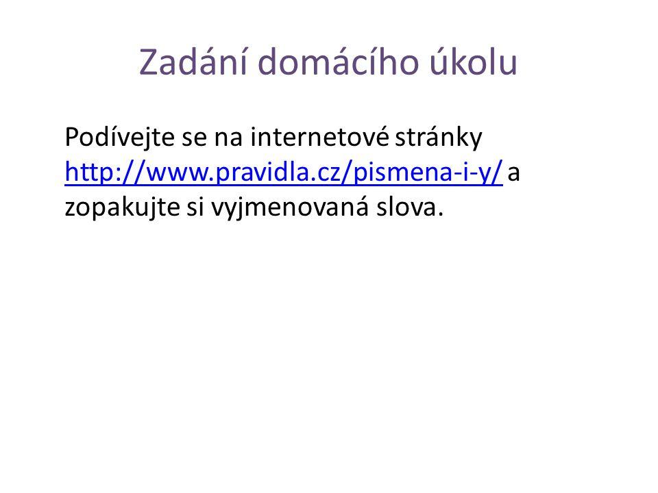 Zadání domácího úkolu Podívejte se na internetové stránky http://www.pravidla.cz/pismena-i-y/ a zopakujte si vyjmenovaná slova.