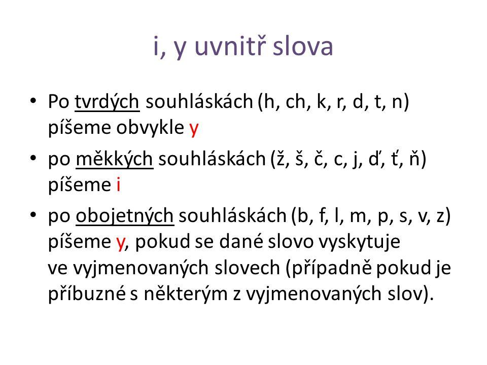 i, y uvnitř slova Po tvrdých souhláskách (h, ch, k, r, d, t, n) píšeme obvykle y po měkkých souhláskách (ž, š, č, c, j, ď, ť, ň) píšeme i po obojetných souhláskách (b, f, l, m, p, s, v, z) píšeme y, pokud se dané slovo vyskytuje ve vyjmenovaných slovech (případně pokud je příbuzné s některým z vyjmenovaných slov).
