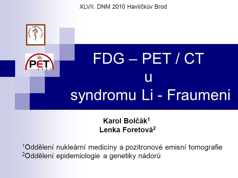 FDG – PET / CT u syndromu Li - Fraumeni Karol Bolčák 1 Lenka Foretová 2 1 Oddělení nukleární medicíny a pozitronové emisní tomografie 2 Oddělení epidemiologie a genetiky nádorů XLVII.