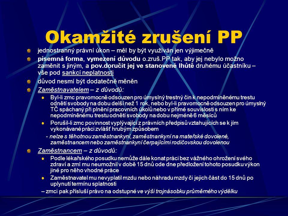 Okamžité zrušení PP jednostranný právní úkon – měl by být využíván jen výjimečně písemná forma, vymezení důvodu o.zruš.PP tak, aby jej nebylo možno zaměnit s jiným, a pov.doručit jej ve stanovené lhůtě druhému účastníku – vše pod sankcí neplatnosti důvod nesmí být dodatečně měněn Zaměstnavatelem – z důvodů: Byl-li zmc pravomocně odsouzen pro úmyslný trestný čin k nepodmíněnému trestu odnětí svobody na dobu delší než 1 rok, nebo byl-li pravomocně odsouzen pro úmyslný TČ spáchaný při plnění pracovních úkolů nebo v přímé souvislosti s ním ke nepodmíněnému trestu odnětí svobody na dobu nejméně 6 měsíců Porušil-li zmc povinnost vyplývající z právních předpisů vztahujících se k jím vykonávané práci zvlášť hrubým způsobem - nelze s těhotnou zaměstnankyní, zaměstnankyní na mateřské dovolené, zaměstnancem nebo zaměstnankyní čerpajícími rodičovskou dovolenou Zaměstnancem – z důvodů: Podle lékařského posudku nemůže dále konat práci bez vážného ohrožení svého zdraví a zml mu neumožnil v době 15 dnů ode dne předložení tohoto posudku výkon jiné pro něho vhodné práce Zaměstnavatel mu nevyplatil mzdu nebo náhradu mzdy či jejich část do 15 dnů po uplynutí termínu splatnosti – zmci pak přísluší právo na odstupné ve výši trojnásobku průměrného výdělku