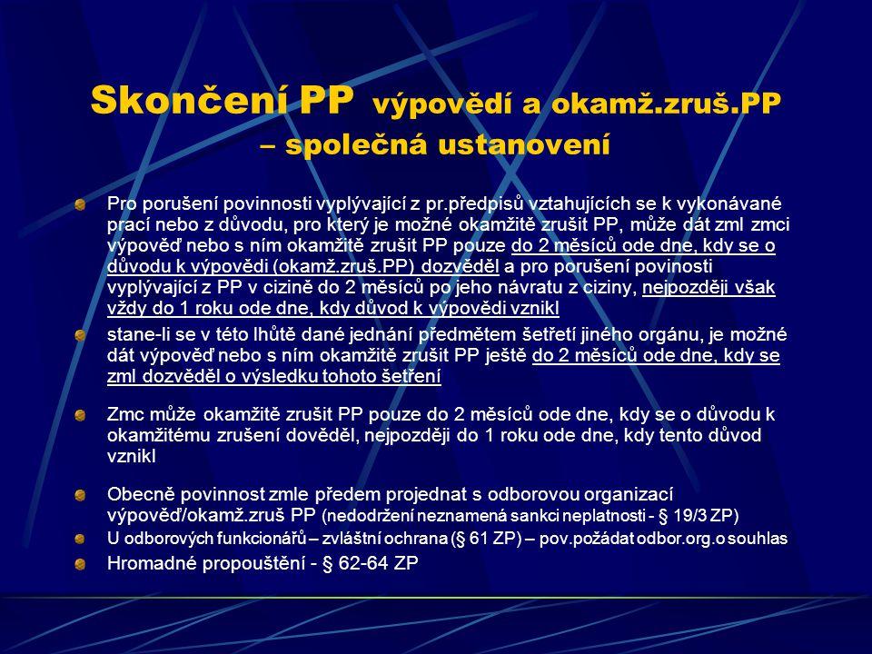 Skončení PP výpovědí a okamž.zruš.PP – společná ustanovení Pro porušení povinnosti vyplývající z pr.předpisů vztahujících se k vykonávané prací nebo z důvodu, pro který je možné okamžitě zrušit PP, může dát zml zmci výpověď nebo s ním okamžitě zrušit PP pouze do 2 měsíců ode dne, kdy se o důvodu k výpovědi (okamž.zruš.PP) dozvěděl a pro porušení povinosti vyplývající z PP v cizině do 2 měsíců po jeho návratu z ciziny, nejpozději však vždy do 1 roku ode dne, kdy důvod k výpovědi vznikl stane-li se v této lhůtě dané jednání předmětem šetřetí jiného orgánu, je možné dát výpověď nebo s ním okamžitě zrušit PP ještě do 2 měsíců ode dne, kdy se zml dozvěděl o výsledku tohoto šetření Zmc může okamžitě zrušit PP pouze do 2 měsíců ode dne, kdy se o důvodu k okamžitému zrušení dověděl, nejpozději do 1 roku ode dne, kdy tento důvod vznikl Obecně povinnost zmle předem projednat s odborovou organizací výpověď/okamž.zruš PP (nedodržení neznamená sankci neplatnosti - § 19/3 ZP) U odborových funkcionářů – zvláštní ochrana (§ 61 ZP) – pov.požádat odbor.org.o souhlas Hromadné propouštění - § 62-64 ZP