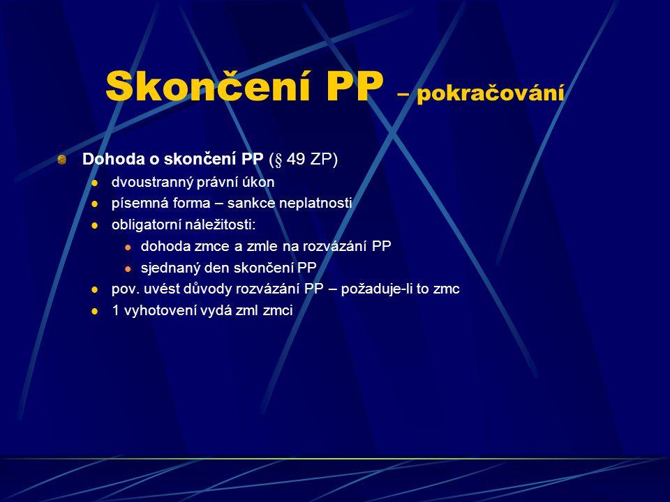 Skončení PP – pokračování Dohoda o skončení PP (§ 49 ZP) dvoustranný právní úkon písemná forma – sankce neplatnosti obligatorní náležitosti: dohoda zmce a zmle na rozvázání PP sjednaný den skončení PP pov.