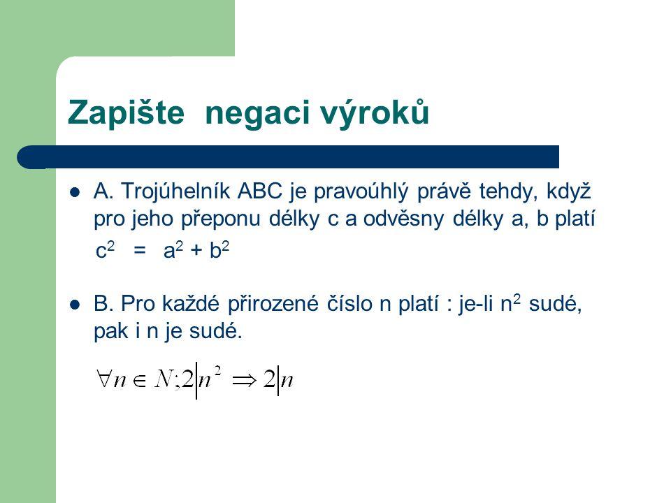 Zapište negaci výroků A. Trojúhelník ABC je pravoúhlý právě tehdy, když pro jeho přeponu délky c a odvěsny délky a, b platí c 2 = a 2 + b 2 B. Pro kaž