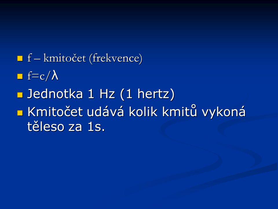 f – kmitočet (frekvence) f – kmitočet (frekvence) f=c/ λ f=c/ λ Jednotka 1 Hz (1 hertz) Jednotka 1 Hz (1 hertz) Kmitočet udává kolik kmitů vykoná těleso za 1s.