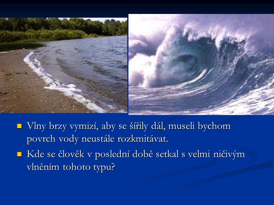 Vlny brzy vymizí, aby se šířily dál, museli bychom povrch vody neustále rozkmitávat. Kde se člověk v poslední době setkal s velmi ničivým vlněním toho