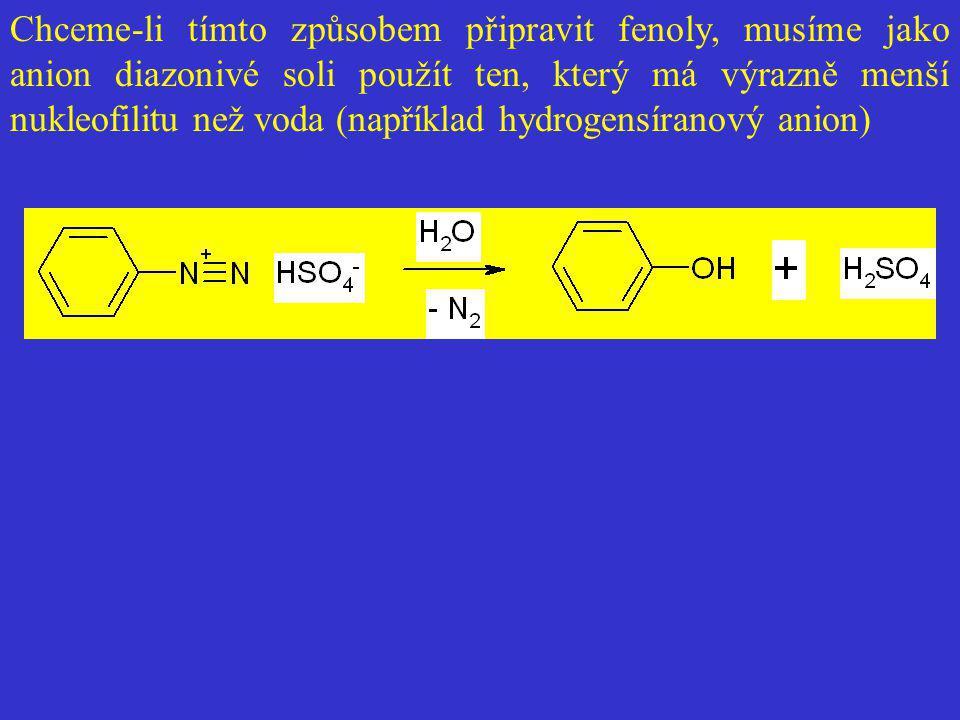 Chceme-li tímto způsobem připravit fenoly, musíme jako anion diazonivé soli použít ten, který má výrazně menší nukleofilitu než voda (například hydrog