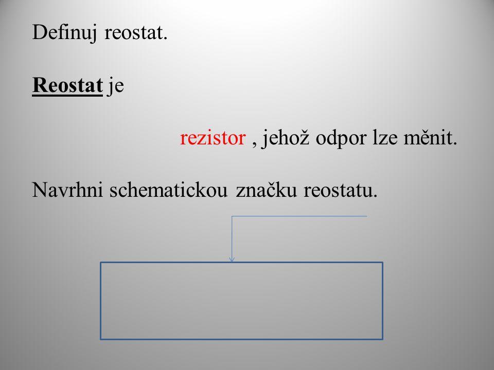 Definuj reostat. Reostat je rezistor, jehož odpor lze měnit. Navrhni schematickou značku reostatu.