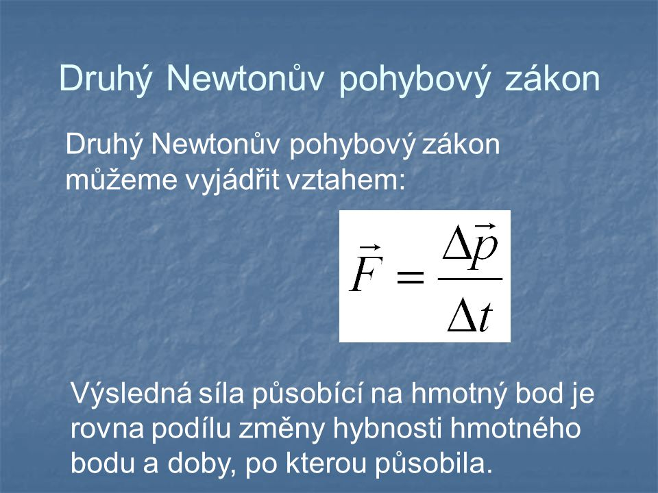 Druhý Newtonův pohybový zákon Druhý Newtonův pohybový zákon můžeme vyjádřit vztahem: Výsledná síla působící na hmotný bod je rovna podílu změny hybnos