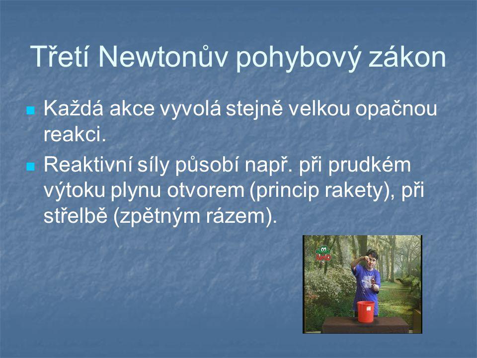 Třetí Newtonův pohybový zákon Každá akce vyvolá stejně velkou opačnou reakci. Reaktivní síly působí např. při prudkém výtoku plynu otvorem (princip ra