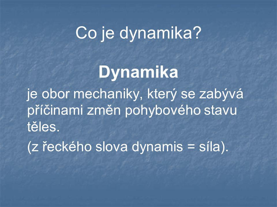 Co je dynamika? Dynamika je obor mechaniky, který se zabývá příčinami změn pohybového stavu těles. (z řeckého slova dynamis = síla).