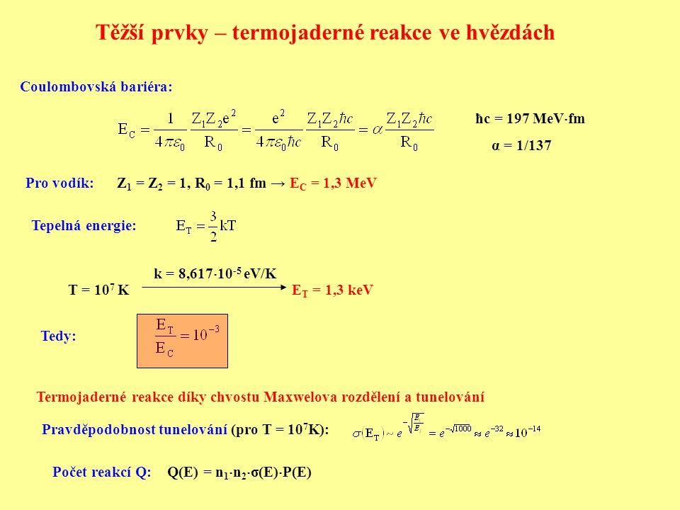 Z 1 = Z 2 = 1, R 0 = 1,1 fm → E C = 1,3 MeV T = 10 7 K E T = 1,3 keV k = 8,617  10 -5 eV/K ħc = 197 MeV  fm α = 1/137 Coulombovská bariéra: Pro vodík: Tepelná energie: Tedy: Termojaderné reakce díky chvostu Maxwelova rozdělení a tunelování Pravděpodobnost tunelování (pro T = 10 7 K): Počet reakcí Q: Q(E) = n 1  n 2  σ(E)  P(E) Těžší prvky – termojaderné reakce ve hvězdách