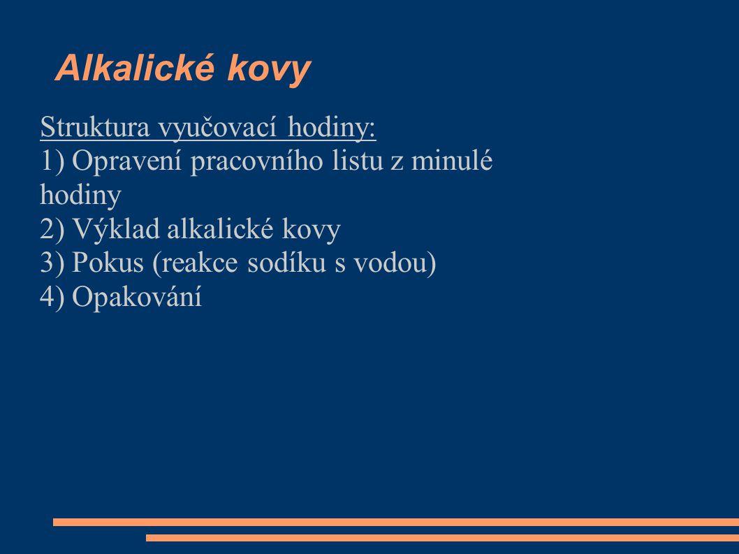 Alkalické kovy Struktura vyučovací hodiny: 1) Opravení pracovního listu z minulé hodiny 2) Výklad alkalické kovy 3) Pokus (reakce sodíku s vodou) 4) Opakování
