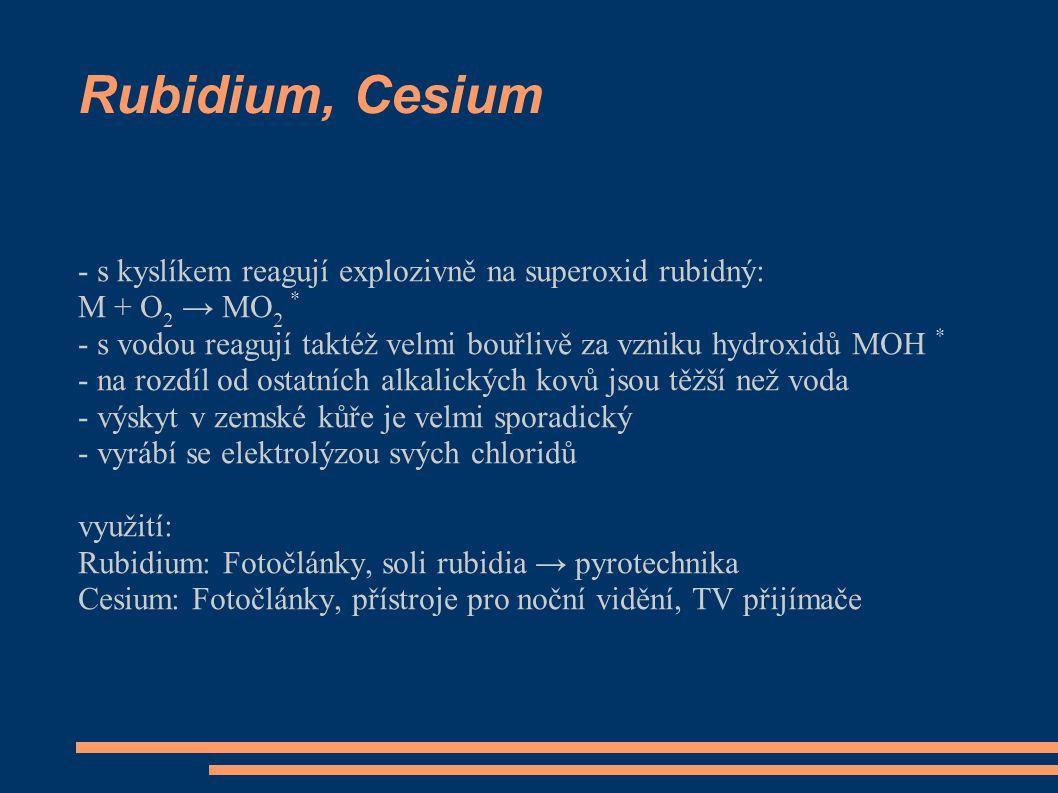 Rubidium, Cesium - s kyslíkem reagují explozivně na superoxid rubidný: M + O 2 → MO 2 * - s vodou reagují taktéž velmi bouřlivě za vzniku hydroxidů MOH * - na rozdíl od ostatních alkalických kovů jsou těžší než voda - výskyt v zemské kůře je velmi sporadický - vyrábí se elektrolýzou svých chloridů využití: Rubidium: Fotočlánky, soli rubidia → pyrotechnika Cesium: Fotočlánky, přístroje pro noční vidění, TV přijímače