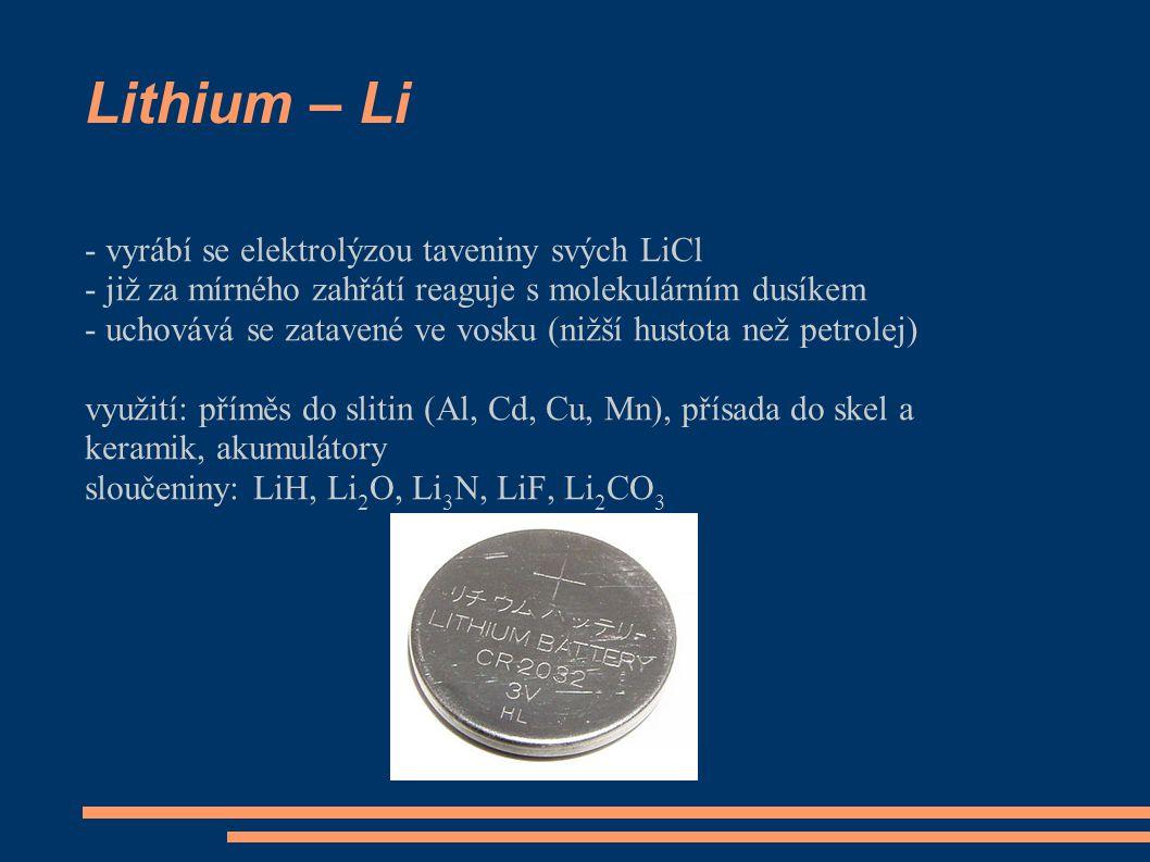 Lithium – Li - vyrábí se elektrolýzou taveniny svých LiCl - již za mírného zahřátí reaguje s molekulárním dusíkem - uchovává se zatavené ve vosku (nižší hustota než petrolej) využití: příměs do slitin (Al, Cd, Cu, Mn), přísada do skel a keramik, akumulátory sloučeniny: LiH, Li 2 O, Li 3 N, LiF, Li 2 CO 3