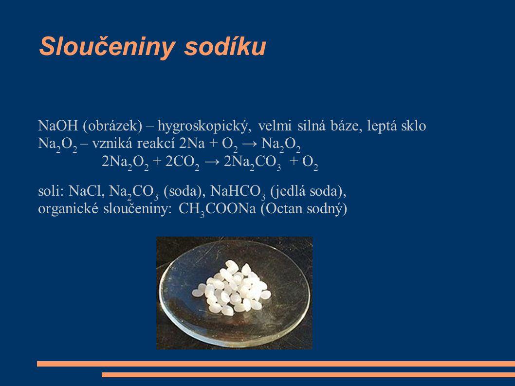 Sloučeniny sodíku NaOH (obrázek) – hygroskopický, velmi silná báze, leptá sklo Na 2 O 2 – vzniká reakcí 2Na + O 2 → Na 2 O 2 2Na 2 O 2 + 2CO 2 → 2Na 2 CO 3 + O 2 soli: NaCl, Na 2 CO 3 (soda), NaHCO 3 (jedlá soda), organické sloučeniny: CH 3 COONa (Octan sodný)