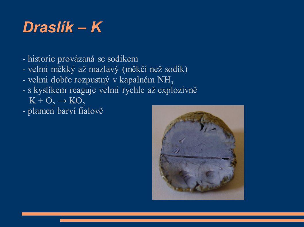 Draslík – K - historie provázaná se sodíkem - velmi měkký až mazlavý (měkčí než sodík) - velmi dobře rozpustný v kapalném NH 3 - s kyslíkem reaguje velmi rychle až explozivně K + O 2 → KO 2 - plamen barví fialově