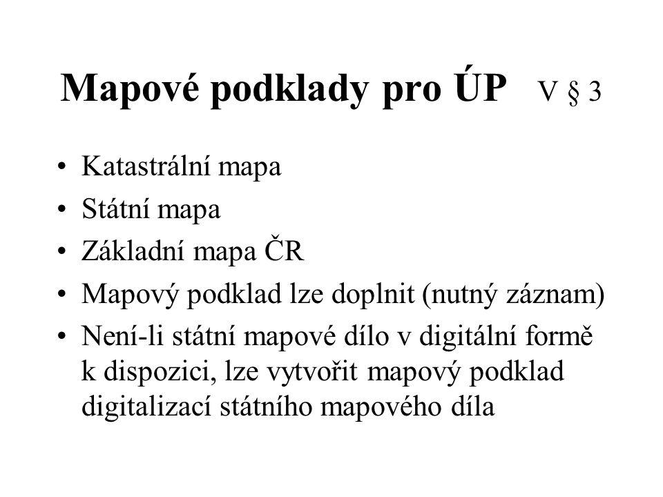 Mapové podklady pro ÚP V § 3 Katastrální mapa Státní mapa Základní mapa ČR Mapový podklad lze doplnit (nutný záznam) Není-li státní mapové dílo v digi
