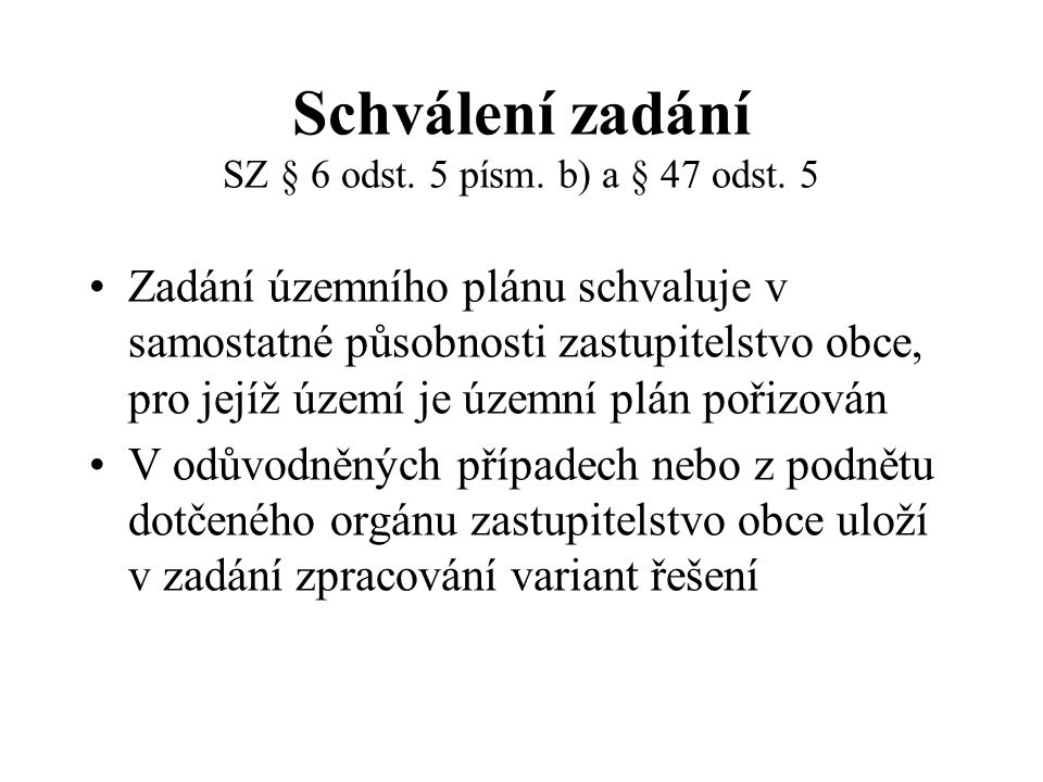 Schválení zadání SZ § 6 odst. 5 písm. b) a § 47 odst. 5 Zadání územního plánu schvaluje v samostatné působnosti zastupitelstvo obce, pro jejíž území j