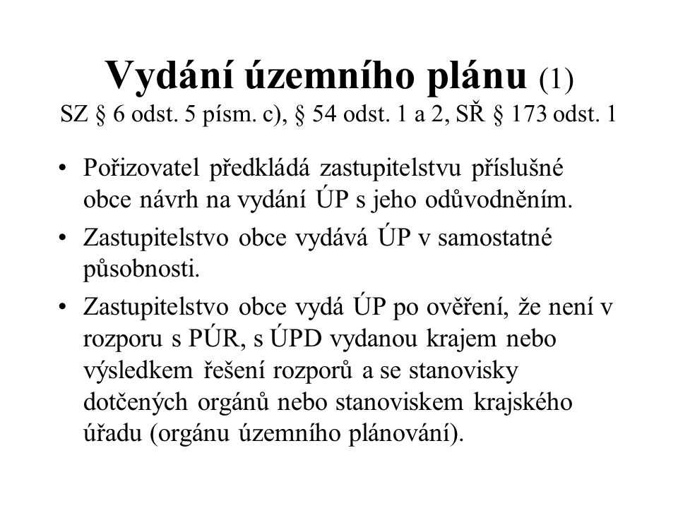 Vydání územního plánu (1) SZ § 6 odst. 5 písm. c), § 54 odst. 1 a 2, SŘ § 173 odst. 1 Pořizovatel předkládá zastupitelstvu příslušné obce návrh na vyd