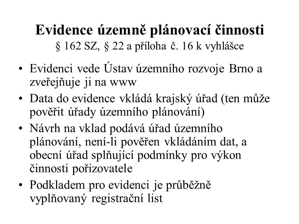 Evidence územně plánovací činnosti § 162 SZ, § 22 a příloha č. 16 k vyhlášce Evidenci vede Ústav územního rozvoje Brno a zveřejňuje ji na www Data do