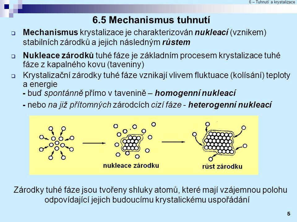 6 – Tuhnutí a krystalizace 5 6.5 Mechanismus tuhnutí  Mechanismus krystalizace je charakterizován nukleací (vznikem) stabilních zárodků a jejich násl