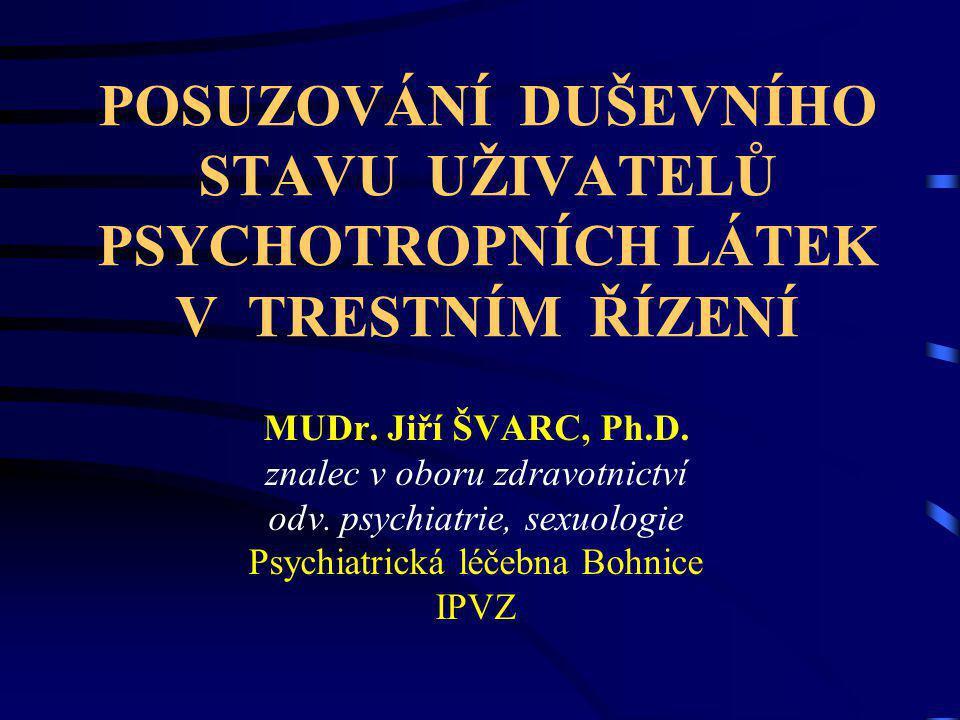 POSUZOVÁNÍ DUŠEVNÍHO STAVU UŽIVATELŮ PSYCHOTROPNÍCH LÁTEK V TRESTNÍM ŘÍZENÍ MUDr. Jiří ŠVARC, Ph.D. znalec v oboru zdravotnictví odv. psychiatrie, sex
