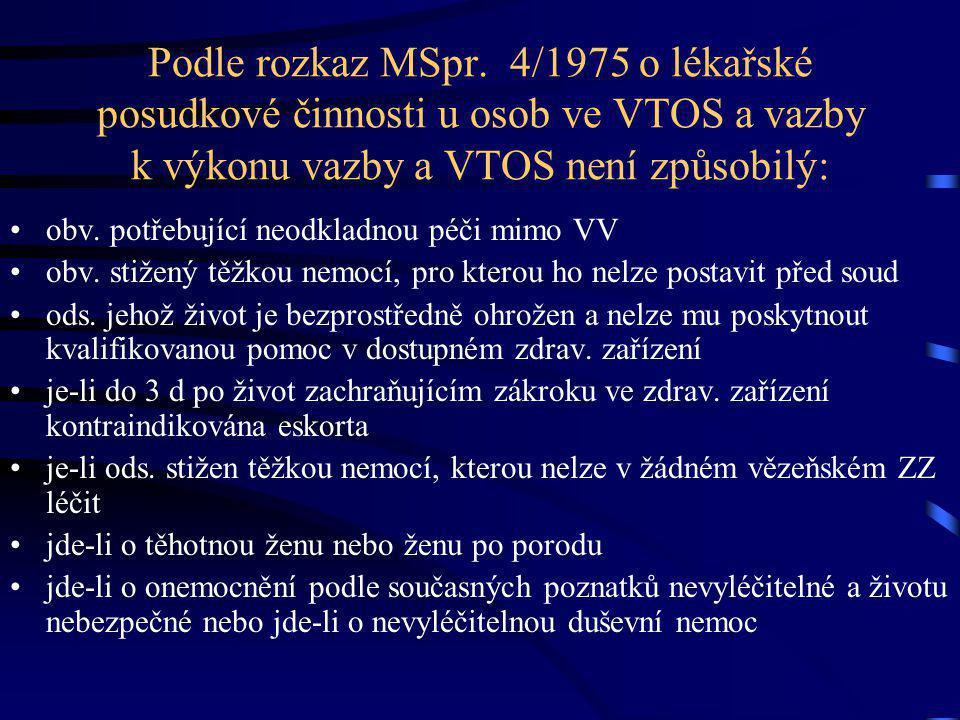 Podle rozkaz MSpr. 4/1975 o lékařské posudkové činnosti u osob ve VTOS a vazby k výkonu vazby a VTOS není způsobilý: obv. potřebující neodkladnou péči