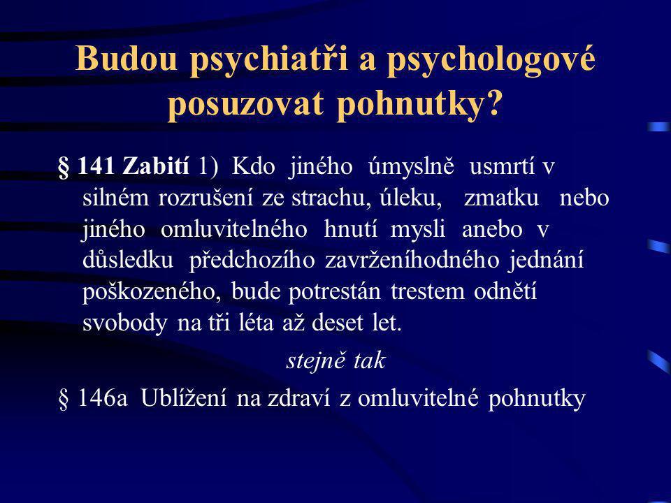 Budou psychiatři a psychologové posuzovat pohnutky? § 141 Zabití 1) Kdo jiného úmyslně usmrtí v silném rozrušení ze strachu, úleku, zmatku nebo jiného