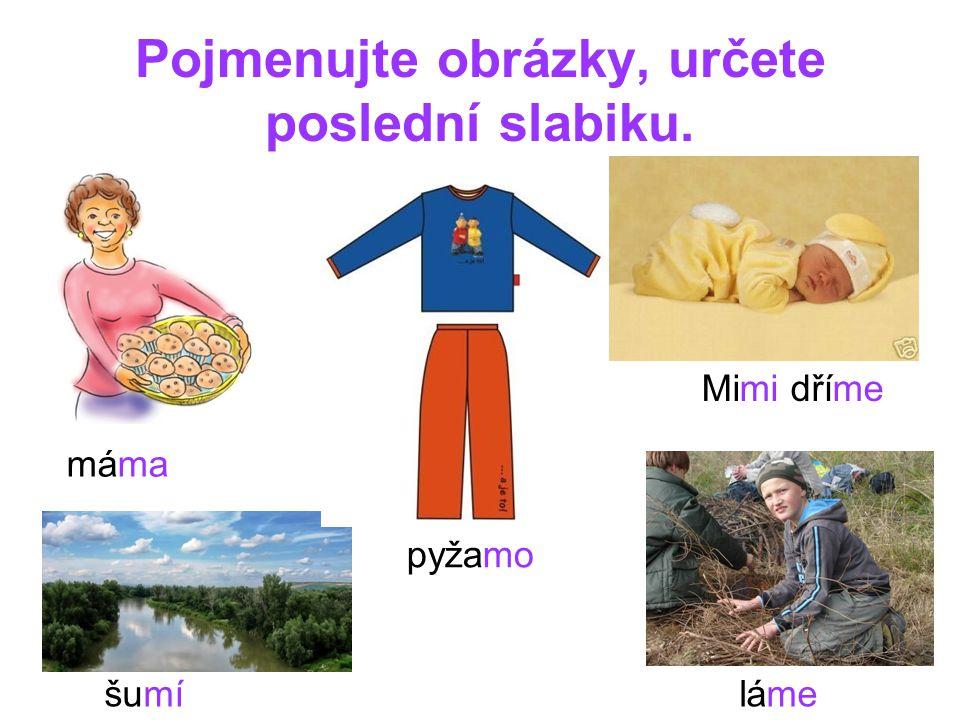 Pojmenujte obrázky, určete poslední slabiku. máma Mimi dříme šumíláme pyžamo
